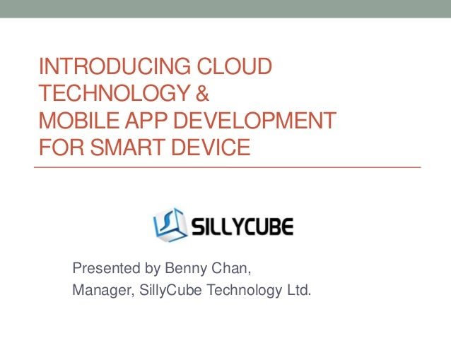 INTRODUCING CLOUD TECHNOLOGY & MOBILE APP DEVELOPMENT FOR SMART DEVICE  Presented by Benny Chan, Manager, SillyCube Techno...