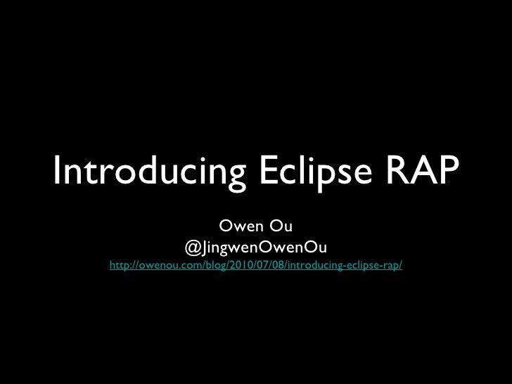 Introducing Eclipse RAP <ul><li>Owen Ou </li></ul><ul><li>@JingwenOwenOu http://owenou.com/blog/2010/07/08/introducing-ecl...