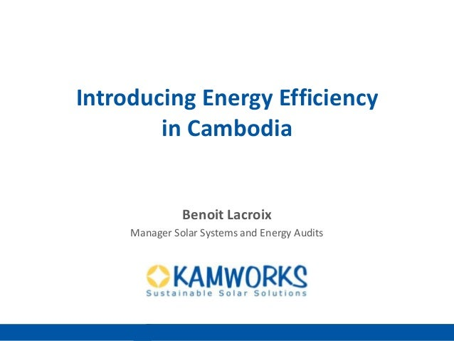 Sustainable Solar Solutions Introducing Energy Efficiency in Cambodia Benoit Lacroix Manager Solar Systems and Energy Audi...