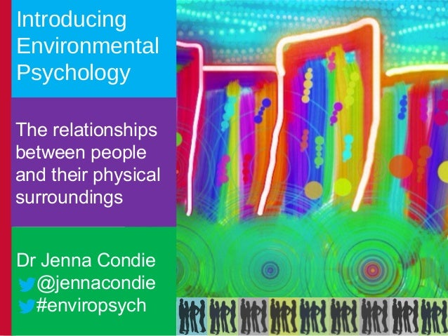 Introducing Environmental Psychology The relationships between people and their physical surroundings Dr Jenna Condie @jen...