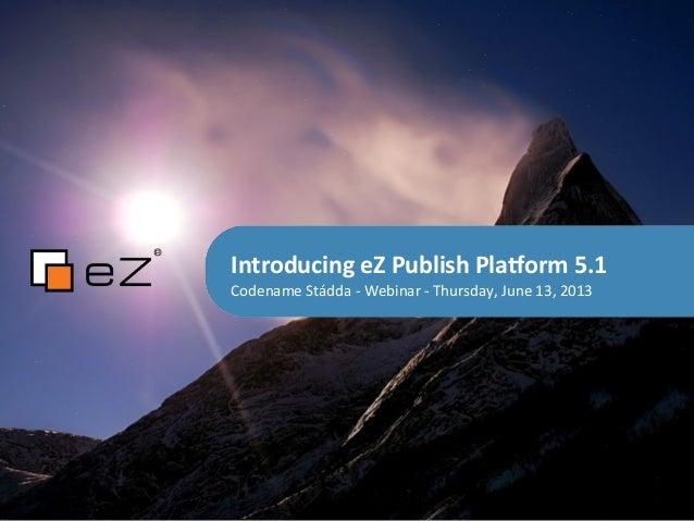 Introducing eZ Publish Pla4orm 5.1Codename Stádda -‐ Webinar -‐ Thursday, June 13, 2013