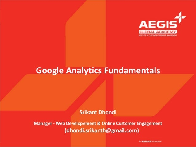 Google Analytics Fundamentals                   Srikant DhondiManager - Web Developement & Online Customer Engagement     ...
