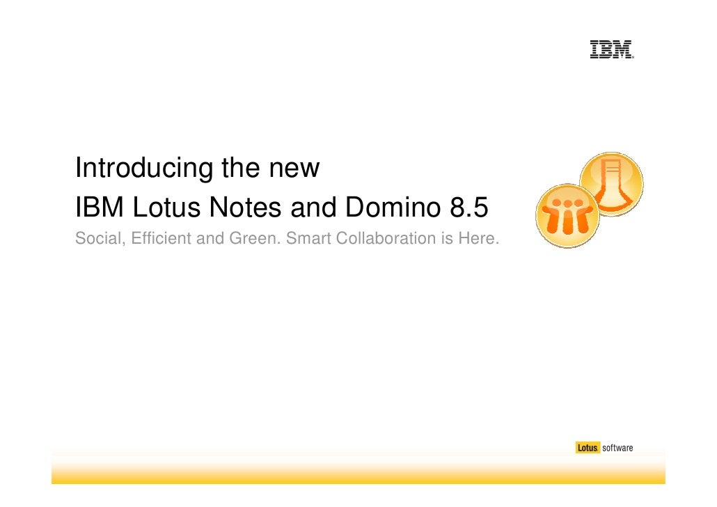 Introducing the new IBM Lotus Notes and Domino 8.5 Social, Efficient and Green. Smart Collaboration is Here.