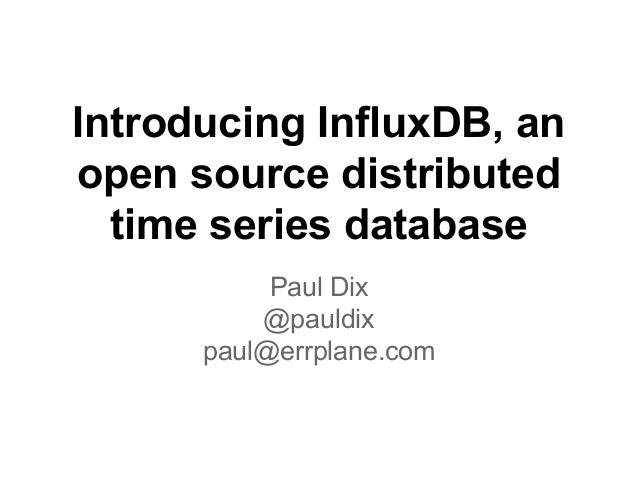 Introducing InfluxDB, an open source distributed time series database Paul Dix @pauldix paul@errplane.com