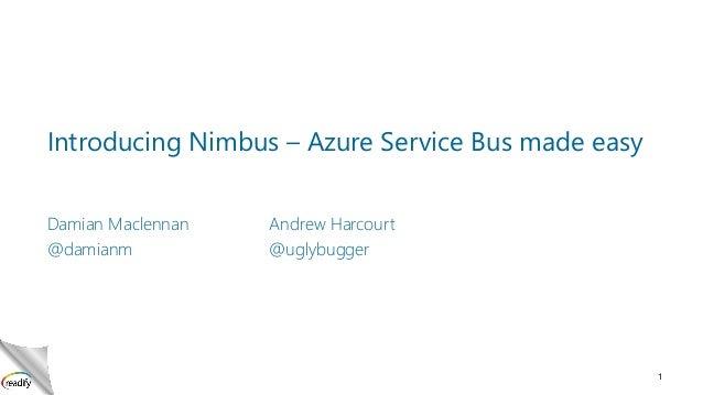 Introducing Nimbus – Azure Service Bus made easy Damian Maclennan @damianm  Andrew Harcourt @uglybugger  1