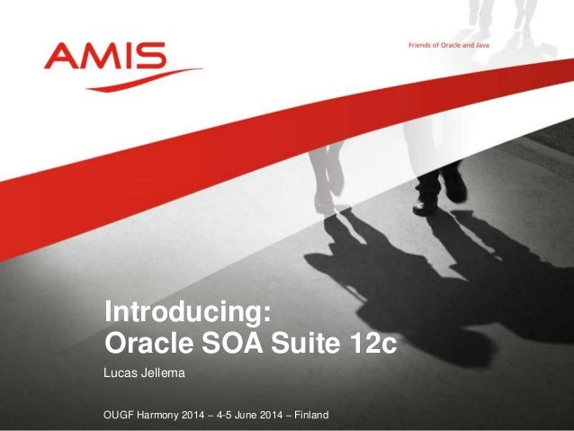 Lucas Jellema OUGF Harmony 2014 – 4-5 June 2014 – Finland Introducing: Oracle SOA Suite 12c