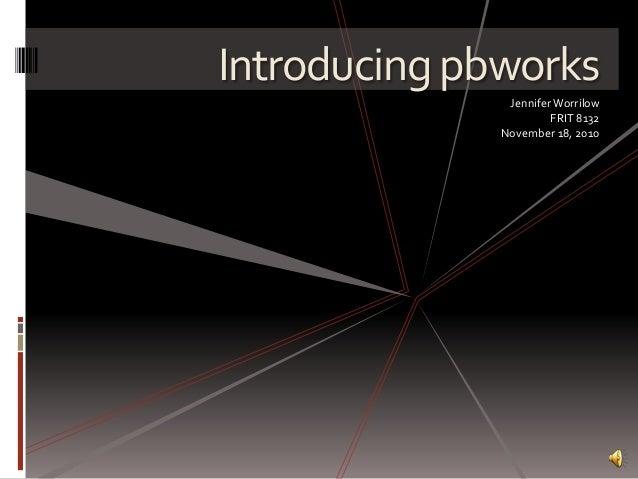 Introducing pbworks JenniferWorrilow FRIT 8132 November 18, 2010