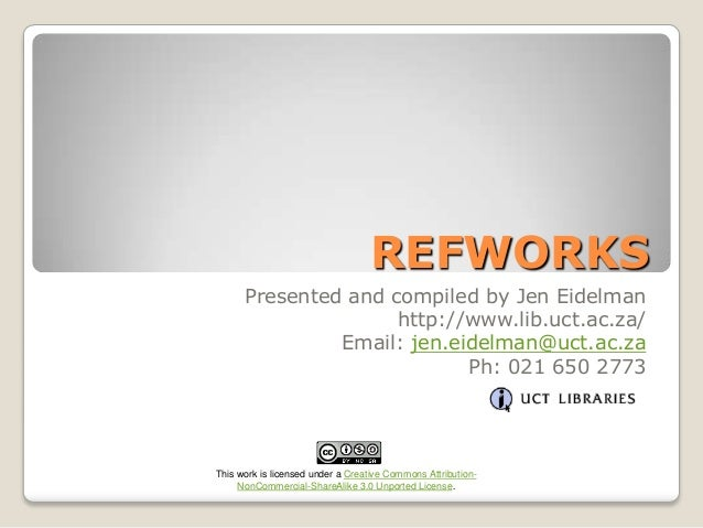 REFWORKS Presented and compiled by Jen Eidelman http://www.lib.uct.ac.za/ Email: jen.eidelman@uct.ac.za Ph: 021 650 2773  ...