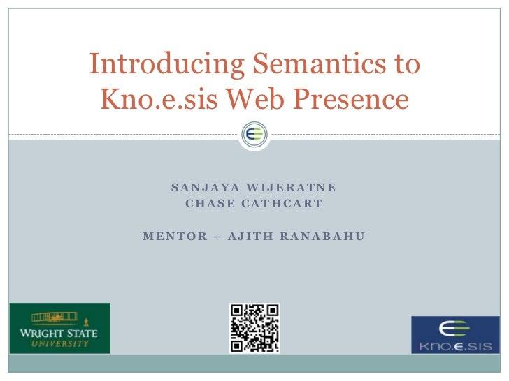 Introducing Semantics to Kno.e.sis Web Presence      SANJAYA WIJERATNE       CHASE CATHCART   MENTOR – AJITH RANABAHU