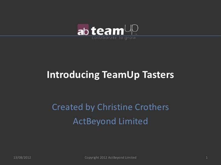 Introducing TeamUp Tasters              Created by Christine Crothers                   ActBeyond Limited13/08/2012       ...