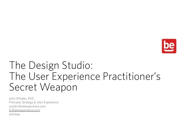 The Design Studio: The User Experience Practitioner's Secret Weapon John Whalen, PhD Principal, Strategy & User Experience...