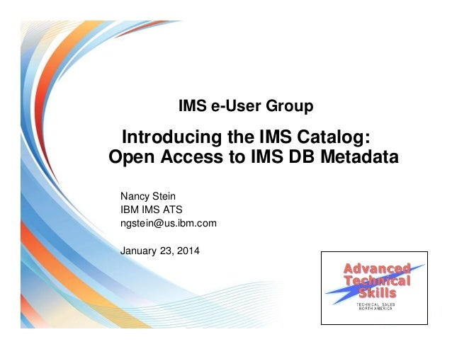 IMS e-User Group  Introducing the IMS Catalog: Open Access to IMS DB Metadata Nancy Stein IBM IMS ATS ngstein@us.ibm.com J...