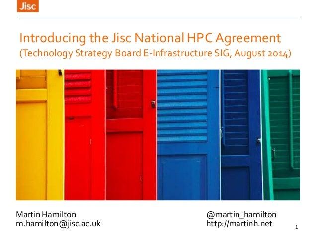 1 Martin Hamilton @martin_hamilton m.hamilton@jisc.ac.uk http://martinh.net Introducing the Jisc National HPC Agreement (T...