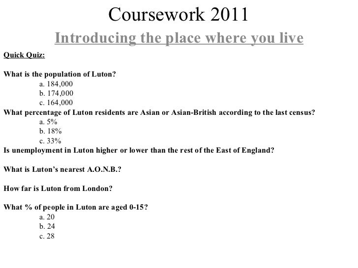 Coursework 2011 Introducing the place where you live Quick Quiz: What is the population of Luton? a. 184,000 b. 174,000 c....
