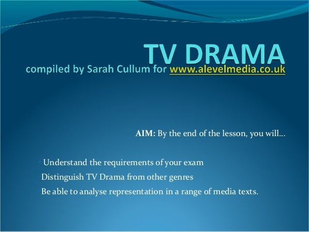 AIM: By the end of the lesson, you will…• Understand the requirements of your exam•Distinguish TV Drama from other genres•...