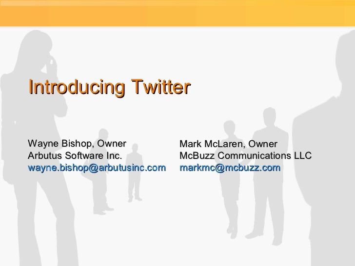 Introducing Twitter Wayne Bishop, Owner Arbutus Software Inc. [email_address] Mark McLaren, Owner McBuzz Communications LL...