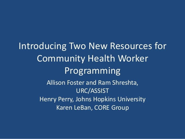 Introducing Two New Resources for Community Health Worker Programming Allison Foster and Ram Shreshta, URC/ASSIST Henry Pe...