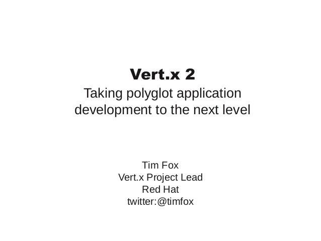 Vert.x 2 Taking polyglot application development to the next level  Tim Fox Vert.x Project Lead Red Hat twitter:@timfox