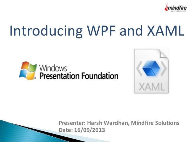 Introducing WPF and XAML Presenter: Harsh Wardhan, Mindfire Solutions Date: 16/09/2013