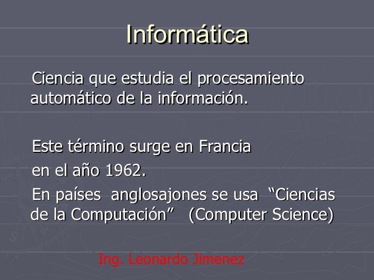 Informática <ul><li>Ciencia que estudia el procesamiento automático de la información. </li></ul><ul><li>Este término surg...