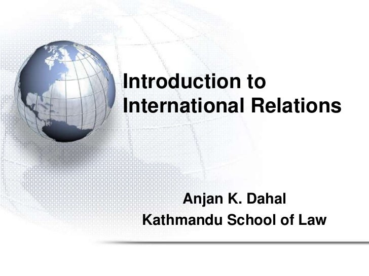 Introduction toInternational Relations      Anjan K. Dahal Kathmandu School of Law