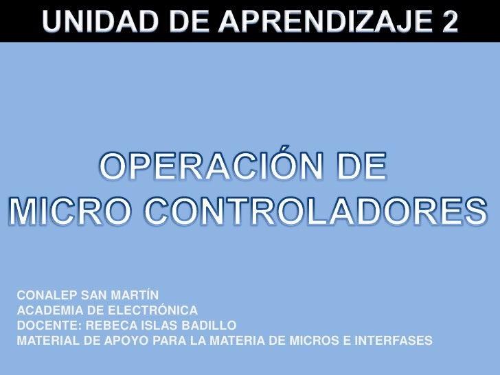 UNIDAD DE APRENDIZAJE 2<br />OPERACIÓN DE <br />MICRO CONTROLADORES<br />CONALEP SAN MARTÍN<br />ACADEMIA DE ELECTRÓNICA<b...