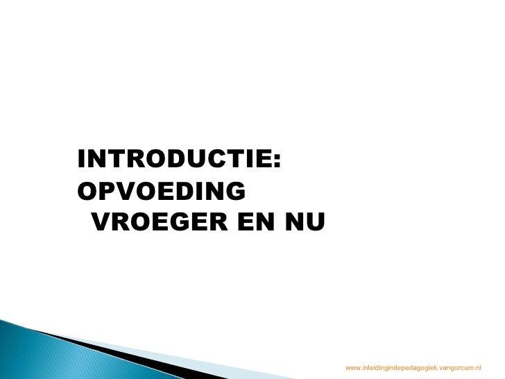 INTRODUCTIE:OPVOEDING VROEGER EN NU                 www.inleidingindepedagogiek.vangorcum.nl