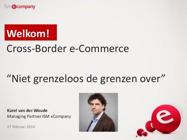 """Welkom! Cross-Border e-Commerce """"Niet grenzeloos de grenzen over"""" Karel van der Woude Managing Partner ISM eCompany 27 feb..."""