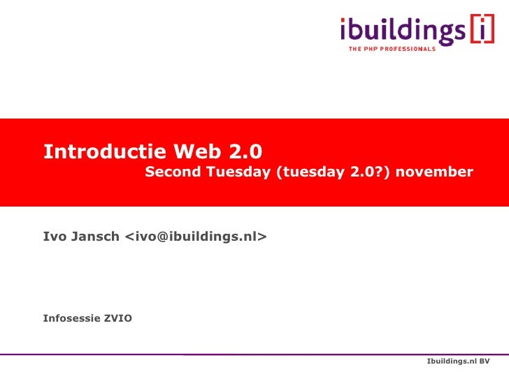 Introductie Web 2.0   Second Tuesday (tuesday 2.0?) november Ivo Jansch <ivo@ibuildings.nl> Infosessie ZVIO