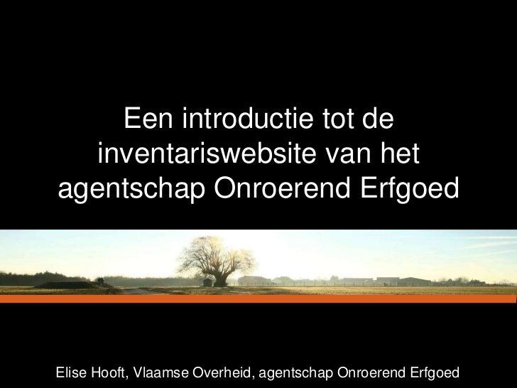 Een introductie tot de  inventariswebsite van hetagentschap Onroerend ErfgoedElise Hooft, Vlaamse Overheid, agentschap Onr...