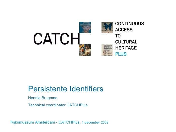 Persistente Identifiers Hennie Brugman Technical coordinator CATCHPlus