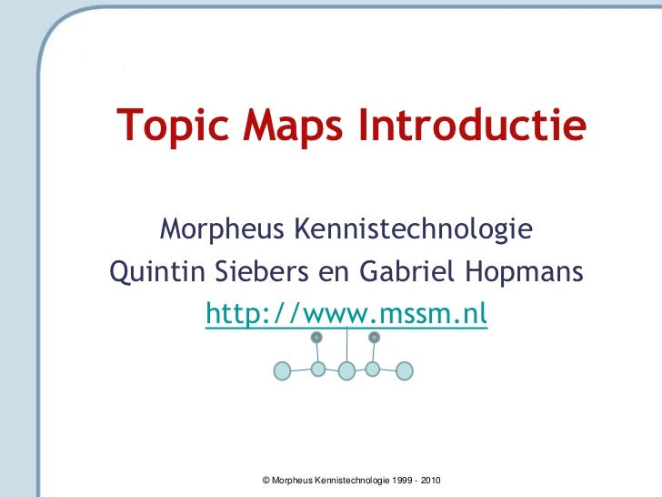 Topic Maps Introductie   Morpheus KennistechnologieQuintin Siebers en Gabriel Hopmans       http://www.mssm.nl          © ...
