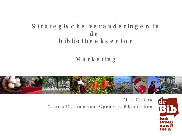 Strategische veranderingen in de  bibliotheeksector Maja Coltura Vlaams Centrum voor Openbare Bibliotheken Marketing