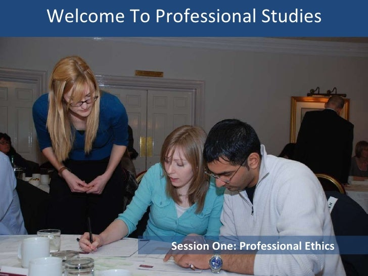 Welcome To Professional Practice<br />Session One: Professional Ethics<br />Please do not leave gaps: all chairs will be n...