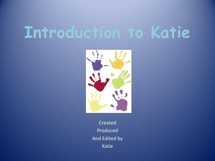 Introduction to Katie Created Produced And Edited by Katie