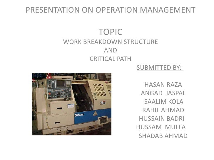 PRESENTATION ON OPERATION MANAGEMENT<br />TOPIC<br />WORK BREAKDOWN STRUCTURE<br />AND  <br />CRITICAL PATH<br />SUBMITTED...