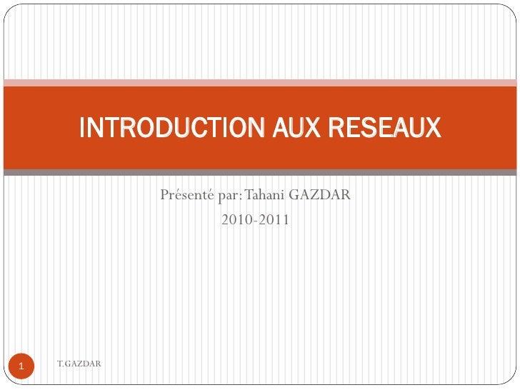 INTRODUCTION AUX RESEAUX                 Présenté par: Tahani GAZDAR                         2010-2011     1   T.GAZDAR