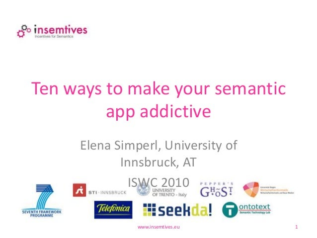 Ten ways to make your semantic app addictive Elena Simperl, University of Innsbruck, AT ISWC 2010 www.insemtives.eu 1