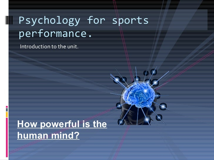 <ul><li>Introduction to the unit.  </li></ul>Psychology for sports performance. How powerful is the human mind?