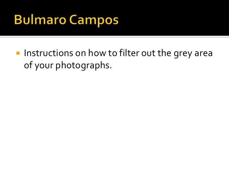 Bulmaro Campos<br />Instructions on how to filter out the grey area of your photographs.<br />