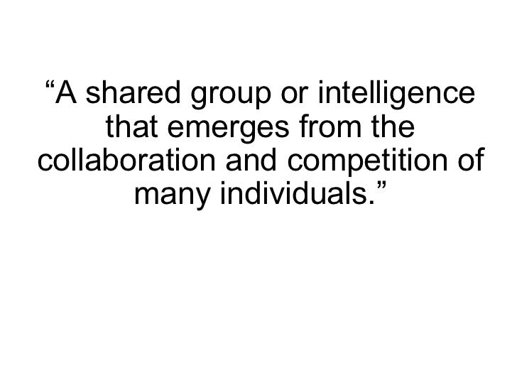 """ A shared group or intelligence that emerges from the collaboration and competition of many individuals."""