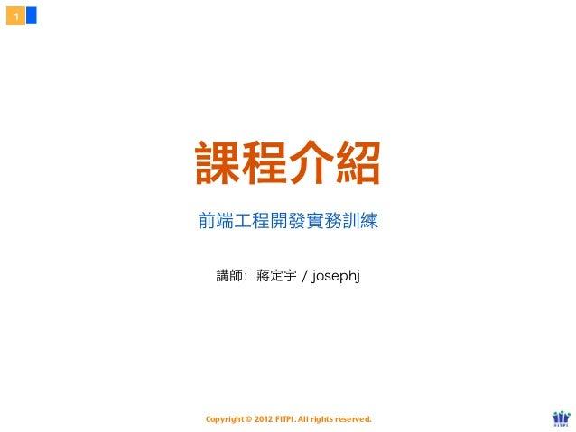 1    課程介紹    前端工程開發實務訓練      講師:蔣定宇 / josephj    Copyright © 2012 FITPI. All rights reserved.