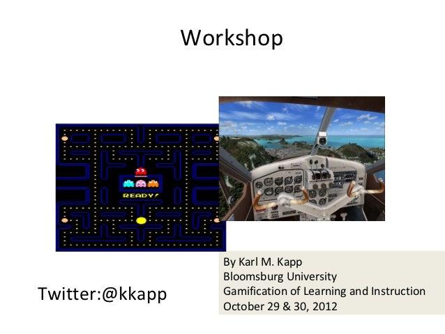 Workshop                    By Karl M. Kapp                    Bloomsburg UniversityTwitter:@kkapp      Gamification of Le...