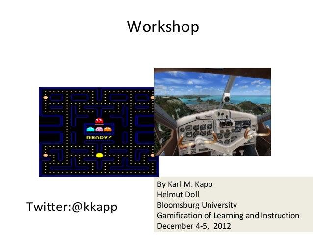 Workshop                    By Karl M. Kapp                    Helmut DollTwitter:@kkapp      Bloomsburg University       ...