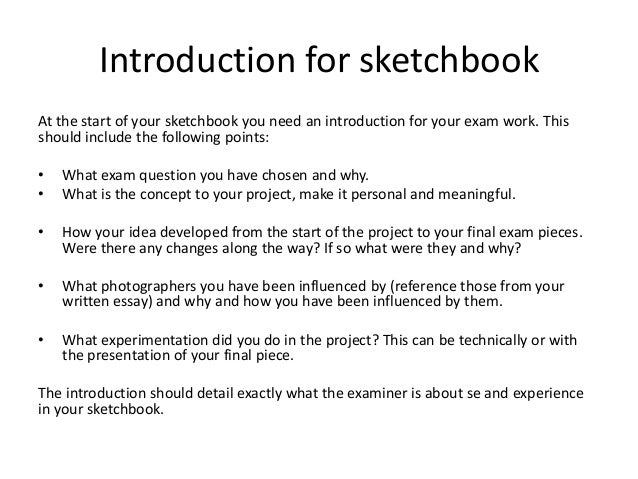 Introduction for sketchbookAt the start of your sketchbook you need an introduction for your exam work. Thisshould include...
