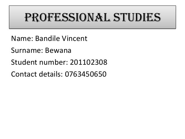 Professional studiesName: Bandile VincentSurname: BewanaStudent number: 201102308Contact details: 0763450650