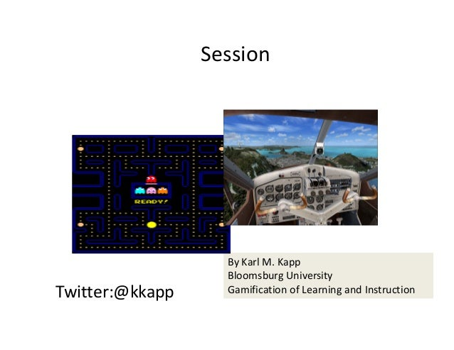 Twitter:@kkapp ByKarlM.Kapp BloomsburgUniversity GamificationofLearningandInstruction Session
