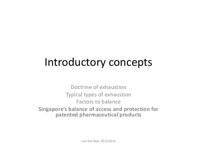 Introductory concepts Doctrine of exhaustion Typical types of exhaustion Factors to balance Singapore's balance of access ...