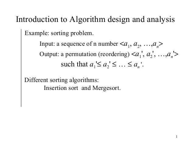1 Introduction to Algorithm design and analysis Example: sorting problem. Input: a sequence of n number <a1, a2, …,an> Out...
