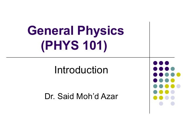 General Physics (PHYS 101) Introduction Dr. Said Moh'd Azar
